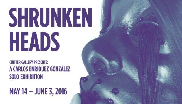 """Clutter Gallery Presents: """"Shrunken Heads"""" – A Carlos Enriquez Gonzalez Solo Exposition!"""